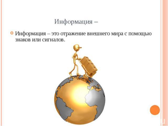 Информация – Информация – это отражение внешнего мира с помощью знаков или сигналов.