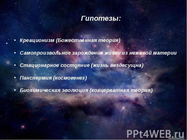 Гипотезы: Креационизм (Божественная теория)Самопроизвольное зарождение жизни из неживой материиСтационарное состояние (жизнь вездесущна)Панспермия (космогенез)Биохимическая эволюция (коацерватная теория)