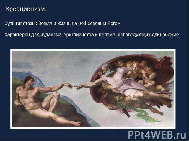 Креационизм: Суть гипотезы: Земля и жизнь на ней созданы Богом Характерен для иудаизма, христианства и ислама, исповедующих единобожие