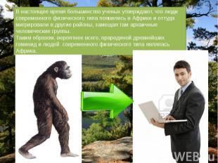 В настоящее время большинство ученых утверждают, что люди современного физическо