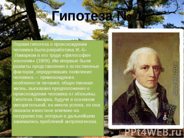 Первая гипотеза о происхождении человека была разработана Ж.-Б- Ламарком в его труде «философия зоологии» (1809). Им впервые были развиты представления о естественных факторах, определивших появление человека,— прямохождение, особенности питания, о…