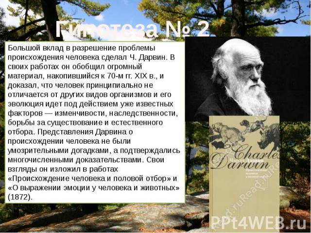 Большой вклад в разрешение проблемы происхождения человека сделал Ч. Дарвин. В своих работах он обобщил огромный материал, накопившийся к 70-м гг. XIX в., и доказал, что человек принципиально не отличается от других видов организмов и его эволюция и…