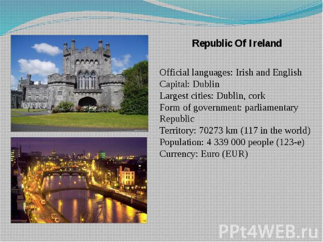 Republic Of Ireland Republic Of Ireland Official languages: Irish and English Capital: Dublin Largest cities: Dublin, cork Form of government: parliamentary Republic Territory: 70273 km (117 in the world) Population: 4 339 000 people (123-e) Currenc…
