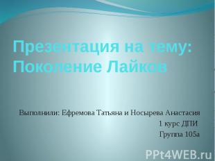 Презентация на тему: Поколение Лайков Выполнили: Ефремова Татьяна и Носырева Ана