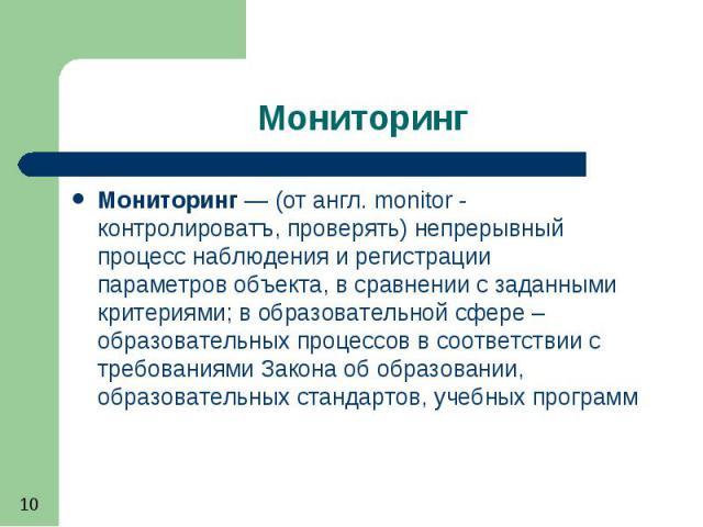 Мониторинг— (от англ. monitor - контролироватъ, проверять) непрерывный процесс наблюдения и регистрации параметровобъекта, в сравнении с заданными критериями; в образовательной сфере – образовательных процессов в соответствии с требовани…