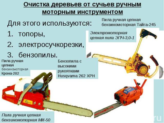 Очистка деревьев от сучьев ручным моторным инструментом Для этого используются: топоры, электросучкорезки, бензопилы.