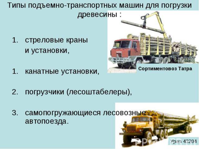 Типы подъемно-транспортных машин для погрузки древесины : стреловые краны и установки, канатные установки, погрузчики (лесоштабелеры), самопогружающиеся лесовозные автопоезда.
