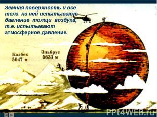 Земная поверхность и все тела на ней испытывают давление толщи воздуха, т.е. исп