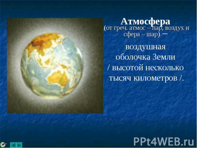 Атмосфера (от греч. атмос – пар, воздух и сфера – шар) – воздушная оболочка Земли / высотой несколько тысяч километров /.
