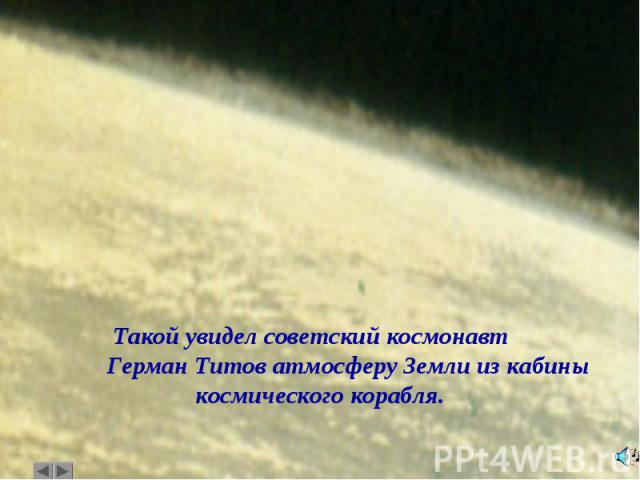 Такой увидел советский космонавт Герман Титов атмосферу Земли из кабины космического корабля.