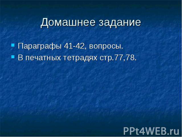 Параграфы 41-42, вопросы.Параграфы 41-42, вопросы.В печатных тетрадях стр.77,78.