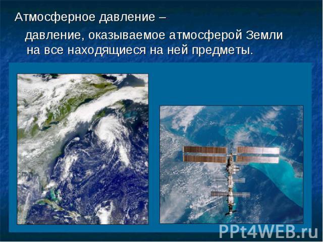 Атмосферное давление – давление, оказываемое атмосферой Земли на все находящиеся на ней предметы.