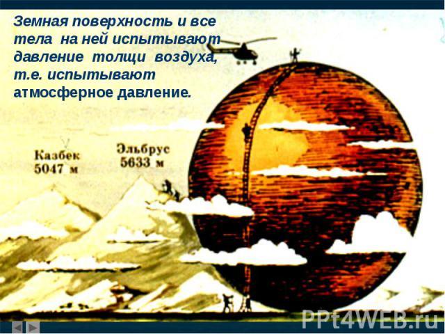 Земная поверхность и все тела на ней испытывают давление толщи воздуха, т.е. испытывают атмосферное давление.