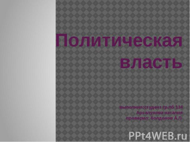 Политическая власть выполнил:студент гр.пб 134 Арсалунова наталия проверил: болдонов А.Л
