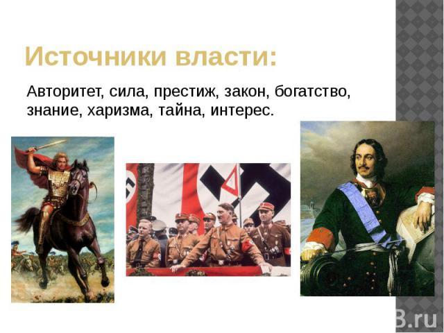 Источникивласти: Авторитет, сила, престиж, закон, богатство, знание, харизма, тайна, интерес.