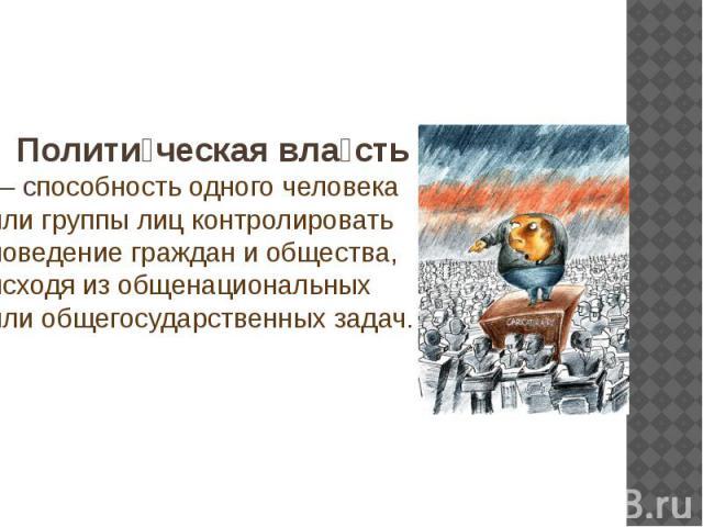 Полити ческая вла сть — способность одного человека или группы лиц контролировать поведение граждан и общества, исходя из общенациональных или общегосударственных задач.