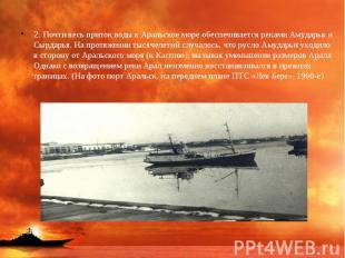 2. Почти весь приток воды в Аральское море обеспечивается реками Амударья и Сырд
