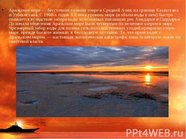 Аральское море — бессточное соленое озеро в Средней Азии, на границе Казахстана и Узбекистана. С 1960-х годов XX века уровень моря (и объем воды в нем) быстро снижается вследствие забора воды из основных питающих рек Амударьи и Сырдарьи. До начала о…