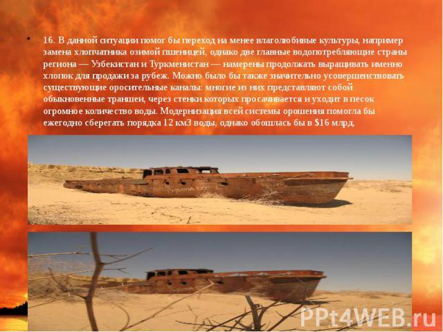 16. В данной ситуации помог бы переход на менее влаголюбивые культуры, например замена хлопчатника озимой пшеницей, однако две главные водопотребляющие страны региона — Узбекистан и Туркменистан — намерены продолжать выращивать именно хлопок для про…
