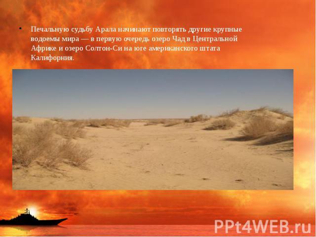 Печальную судьбу Арала начинают повторять другие крупные водоемы мира — в первую очередь озеро Чад в Центральной Африке и озеро Солтон-Си на юге американского штата Калифорния. Печальную судьбу Арала начинают повторять другие крупные водоемы мира — …