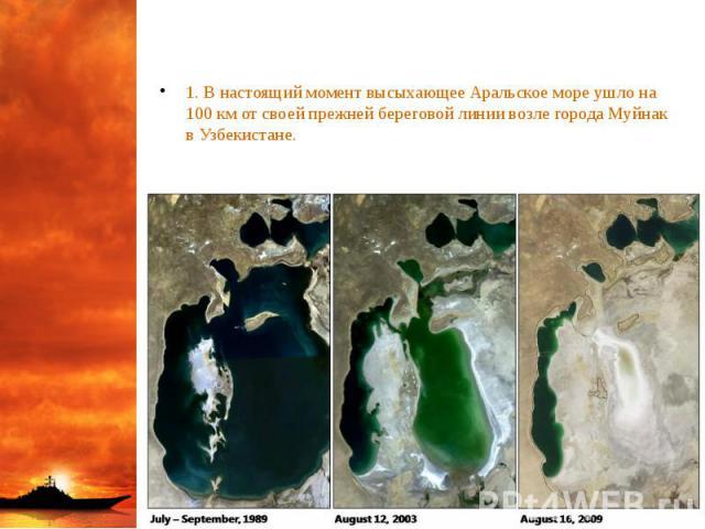 1. В настоящий момент высыхающее Аральское море ушло на 100 км от своей прежней береговой линии возле города Муйнак в Узбекистане. 1. В настоящий момент высыхающее Аральское море ушло на 100 км от своей прежней береговой линии возле города Муйнак в …