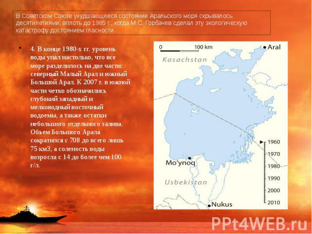 В Советском Союзе ухудшающееся состояние Аральского моря скрывалось десятилетиями, вплоть до 1985 г., когда М.С. Горбачев сделал эту экологическую катастрофу достоянием гласности. 4. В конце 1980-х гг. уровень воды упал настолько, что все море разде…