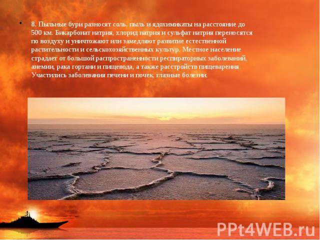 8. Пыльные бури разносят соль, пыль и ядохимикаты на расстояние до 500 км. Бикарбонат натрия, хлорид натрия и сульфат натрия переносятся по воздуху и уничтожают или замедляют развитие естественной растительности и сельскохозяйственных культур. Местн…