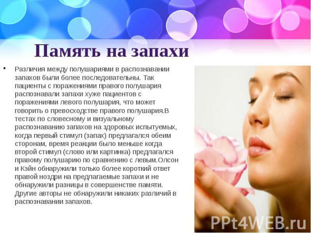 Память на запахи Различия между полушариями в распознавании запахов были более последовательны. Так пациенты с поражениями правого полушария распознавали запахи хуже пациентов с поражениями левого полушария, что может говорить о превосходстве правог…