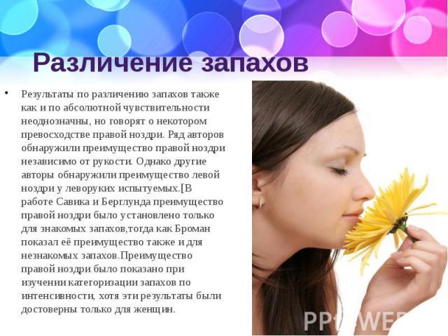 Различение запахов Результаты по различению запахов также как и по абсолютной чувствительности неоднозначны, но говорят о некотором превосходстве правой ноздри. Ряд авторов обнаружили преимущество правой ноздри независимо от рукости. Однако другие а…