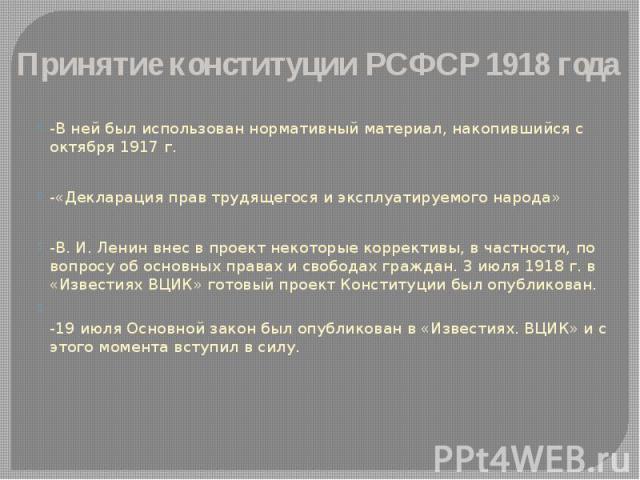 Принятие конституции РСФСР 1918 года -В ней был использован нормативный материал, накопившийся с октября 1917 г. -«Декларация прав трудящегося и эксплуатируемого народа» -В. И. Ленин внес в проект некоторые коррективы, в частности, по вопросу об осн…