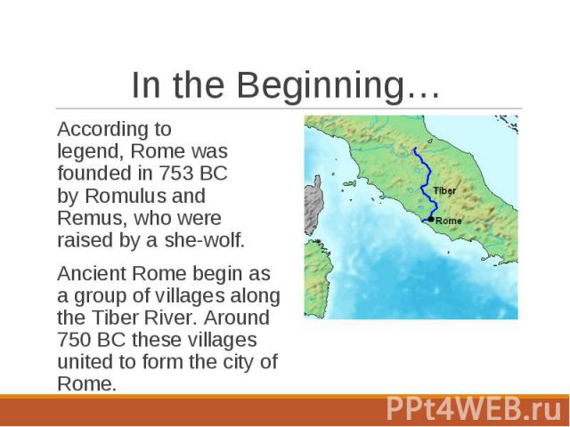 According to legend, Rome was founded in 753 BC by Romulus and Remus, who were raised by a she-wolf.According to legend, Rome was founded in 753 BC by Romulus and Remus, who were raised by a she-wolf.Ancient Rome begin as a group…