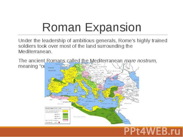 Under the leadership of ambitious generals, Rome's highly trained soldiers took over most of the land surrounding the Mediterranean.Under the leadership of ambitious generals, Rome's highly trained soldiers took over most of the land surrounding the…