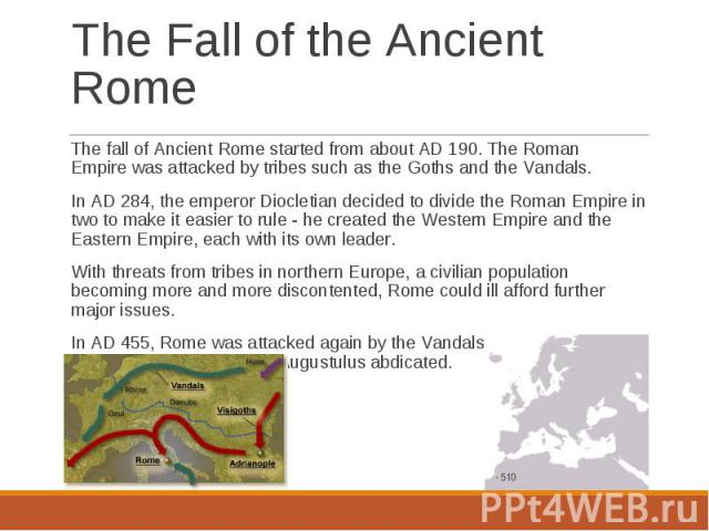 The fall of Ancient Rome started from about AD 190. The Roman Empire was attacked by tribes such as the Goths and the Vandals. The fall of Ancient Rome started from about AD 190. The Roman Empire was attacked …