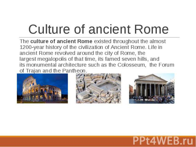 The culture of ancient Rome existed throughout the almost 1200-year history of the civilization of Ancient Rome. Life in ancient Rome revolved around the city of Rome, the largest megalopolis of that time, its…