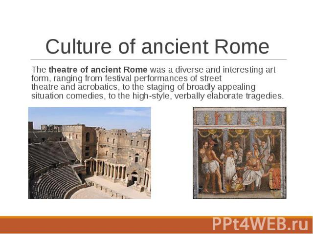 The theatre of ancient Rome was a diverse and interesting art form, ranging from festival performances of street theatre and acrobatics, to the staging of broadly appealing situation comedies, to the high-styl…