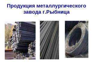 Продукция металлургического завода г.Рыбница. В Приднестровье в городе Рыбница н