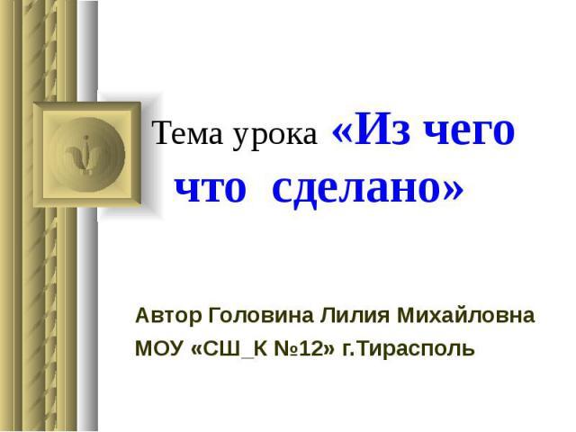 Тема урока «Из чего что сделано» Автор Головина Лилия Михайловна МОУ «СШ_К №12» г.Тирасполь