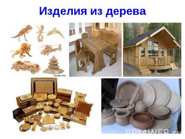 Изделия из дерева Еще древние люди делали из дерева оружие и орудия труда. Что только ни делали люди из дерева! От дома для себя и до игрушек для детей. А сейчас народное творчество просто немыслимо без изделий из дерева. Проще, наверное, спросить -…