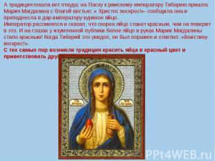 А традиция пошла вот откуда: на Пасху к римскому императору Тиберию пришла Мария