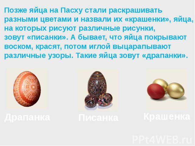 Позже яйца на Пасху стали раскрашивать разными цветами и назвали их«крашенки», яйца, на которых рисуют различные рисунки, зовут«писанки». А бывает, что яйца покрывают воском, красят, потом иглой выцарапывают различные узоры. Такие яйца зовут«драпанки».