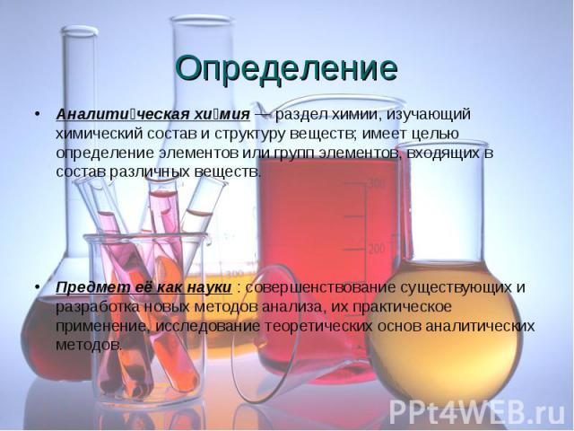 Аналити ческая хи мия — раздел химии, изучающий химический состав и структуру веществ; имеет целью определение элементов или групп элементов, входящих в состав различных веществ. Аналити ческая хи мия — раздел химии, изучающий химический состав и ст…