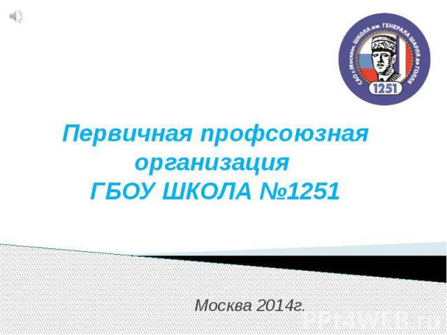 Первичная профсоюзная организация ГБОУ ШКОЛА №1251 Москва 2014г.