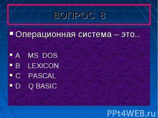 Операционная система – это..A MS DOS B LEXICONC PASCAL D Q BASIC