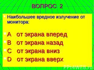 Наибольшее вредное излучение от монитора: А от экрана вперед В от экрана назад C