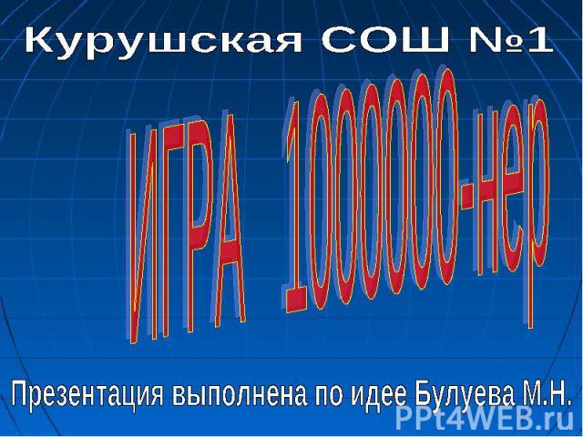 Курушская СОШ №1 ИГРА 1000000-нер Презентация выполнена по идее Булуева М.Н.