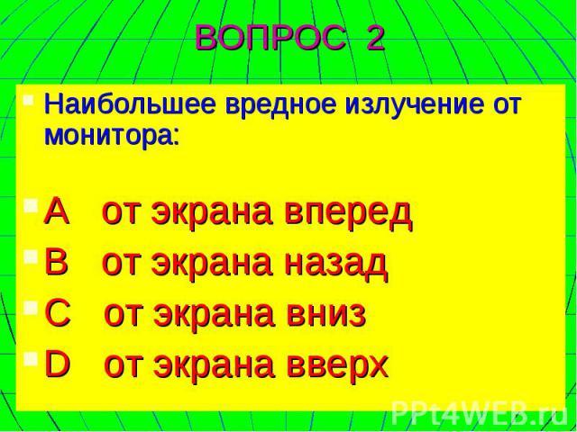 Наибольшее вредное излучение от монитора: А от экрана вперед В от экрана назад C от экрана вниз D от экрана вверх