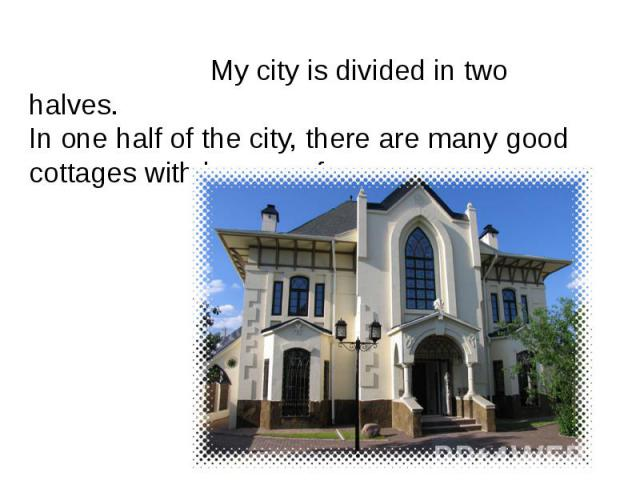 My city is divided in two halves.In one half of the city, there are many good cottages with large roofs. My city is divided in two halves.In one half of the city, there are many good cottages with large roofs.
