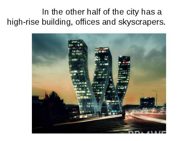 In the other half of the city has a high-rise building, offices and skyscrapers. In the other half of the city has a high-rise building, offices and skyscrapers.