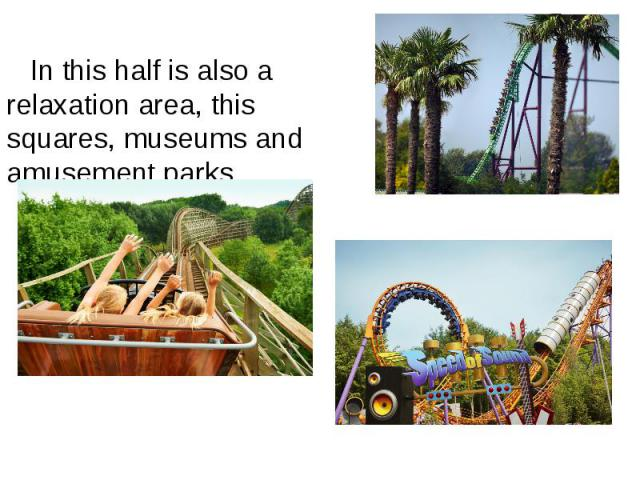 In this half is also a relaxation area, this squares, museums and amusement parks. In this half is also a relaxation area, this squares, museums and amusement parks.