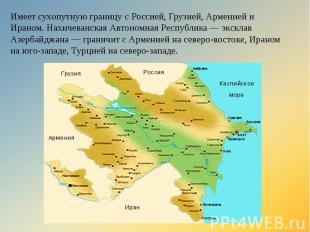 Имеет сухопутную границу с Россией, Грузией, Арменией и Ираном. Нахичеванская Ав